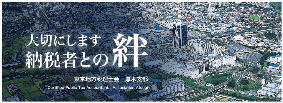 神奈川県厚木市、愛川町および県央周辺の税理士と税理士法人が所属する団体、東京地方税理士会厚木支部のホームページです。事務所は神奈川県厚木市にあります。